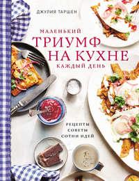 Маленький триумф на кухне каждый день: рецепты, советы и сотни идей