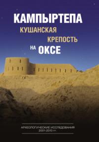 Кампыртепа – кушанская крепость на Оксе. Археологические исследования 2001–2010 гг.