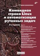 Командная строка Linux и автоматизация рутинных задач (2-е издание)