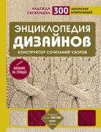 Энциклопедия дизайнов для вязания на спицах. Конструктор сочетаний узоров. 300 авторских композиций