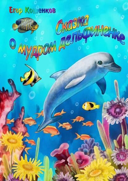 Егор Кошенков - Сказка о мудром дельфиненке