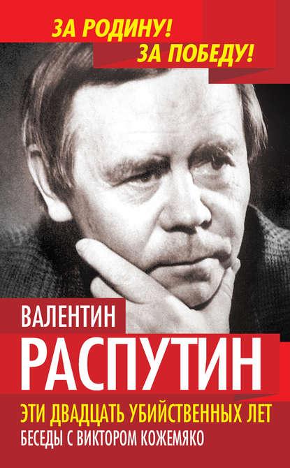 Валентин Распутин - Эти двадцать убийственных лет