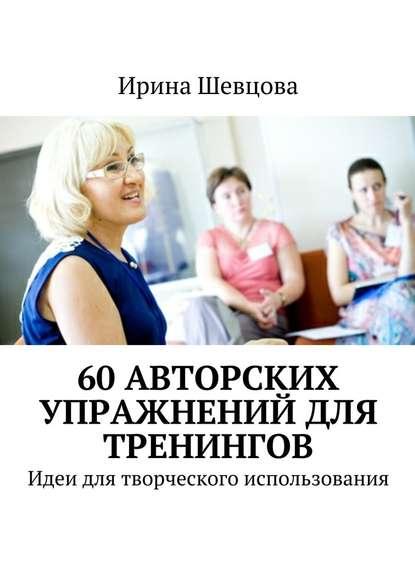 Ирина Шевцова — 60 авторских упражнений для тренингов. Идеи для творческого использования
