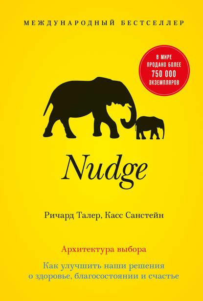 Ричард Талер, Касс Санстейн — Nudge. Архитектура выбора. Как улучшить наши решения о здоровье, благосостоянии и счастье