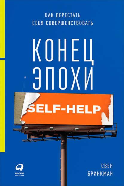 Свен Бринкман — Конец эпохи self-help: Как перестать себя совершенствовать