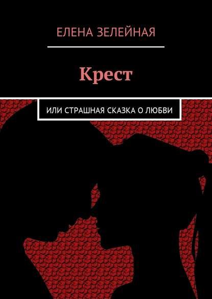Елена Донская - Крест. Или страшная сказка осчастливой любви