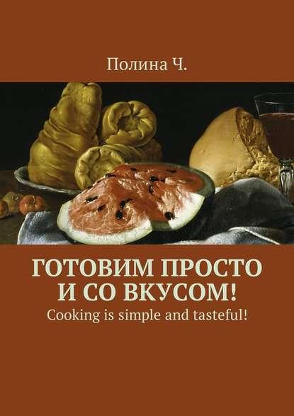 Полина Ч. - Готовим просто и со вкусом! Cooking is simple and tasteful!
